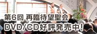 第6回再臨待望聖会DVD・CD好評発売中!
